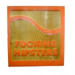 Fucking Hipsters - Laser Etched on Wood By Abe Lincoln Jr.